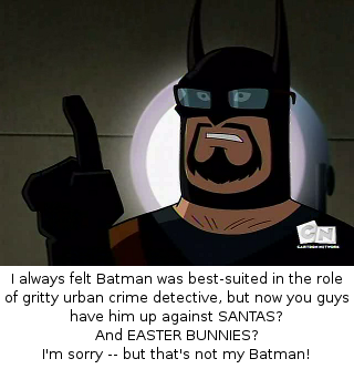 I always felt Batman was best-suited in the role of gritty urban crime detective, but now you guys have him up against SANTAS?  And EASTER BUNNIES?  I'm sorry -- but that's not my Batman!